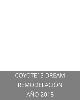 COYOTE´S DREAM REMODELACIÓN AÑO 2018